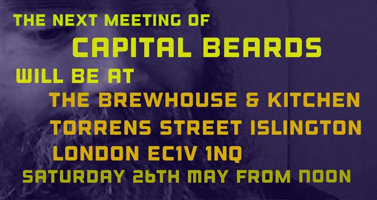The next meeting of Capital Beards will be at The Brewhouse & Kitchen, Torrens Street, Islington, London, EC1V 1NQ on Saturday 26th May 2018. The Gathering to begin from noon.