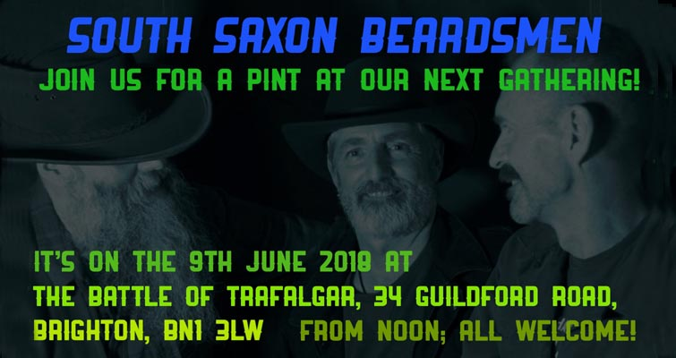 Join The South Saxon Beardsmen for a pint at their next Gathering! It's on the 9th June at The Battle Of Trafalgar, 34 Guildford Road, Brighton, BN1 3LW. From Noon;All Welcome!