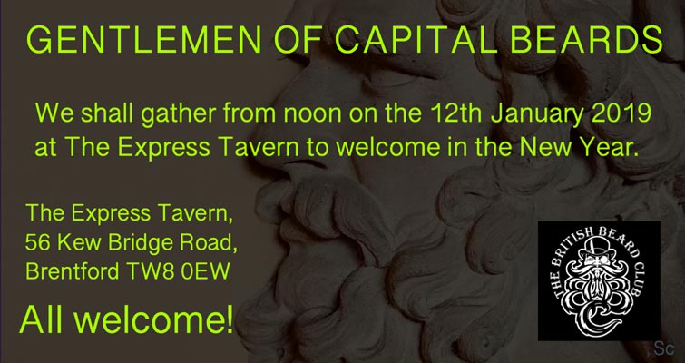 The Gentlemen of Capital Beards will gather from noon on the 12th January 2019 at The Express Tavern, 56 Kew Bridge Road, Brentford TW8 0EW to celebrate the New Year. Members, non-members, family and friends all welcome to join us. Barry, Chief Saxon.